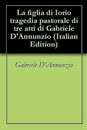 La figlia di Iorio tragedia pastorale di tre atti di Gabriele DAnnunzio