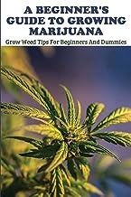 A Beginner's Guide To Growing Marijuana: Grow Weed Tips For Beginners And Dummies: Marijuana Horticulture Bible