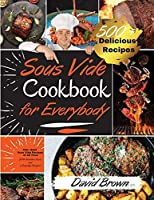 Sous Vide Cookbook for Everybody: 500+ Best Sous Vide Recipes of All Time. -With Nutrition Facts and Everyday Recipes-. (2021 Edition)