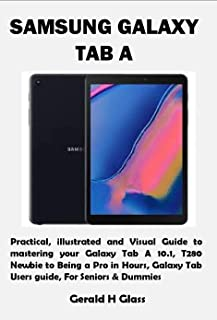 SAMSUNG GALAXY TAB A: Practical, illustrated and Visual Guide to mastering your Galaxy Tab A 10.1, T280 Newbie to Being a ...