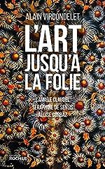 L'art jusqu'à la folie - Camille Claudel, Séraphine de Senlis, Aloïse Corbaz d'Alain Vircondelet