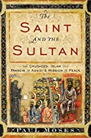The Saint and the Sultan: The Crusades, Islam, and Francis of Assisi's Mission of Peace