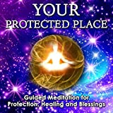 Your Protected Place: Guided Meditation for Protection, Healing and Blessings