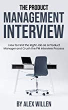 The Product Management Interview: How to Find the Right Job as a Product Manager and Crush the PM Interview Process