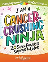 Image: I Am A Cancer Crushing Ninja: An Adult Coloring Book for Encouragement, Strength and Positive Vibes: 20 Super-Powered Sayings To Color. Cancer Coloring Book. (Courageous Coloring) (Volume 4) | Paperback: 50 pages | by Kathy Weller (Author). Publisher: CreateSpace Independent Publishing Platform (July 8, 2018)