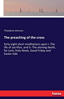 The preaching of the cross: forty eight short meditations upon I.-The life of sacrifice, and II.-The atoning death, for Le...