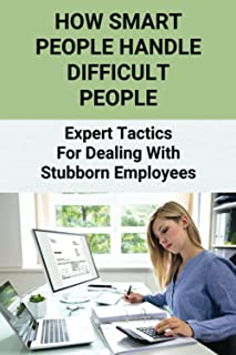 How Smart People Handle Difficult People: Expert Tactics For Dealing With Stubborn Employees: Dealing With Difficult Cowor...