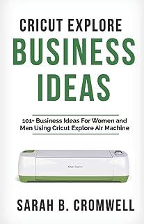 Cricut Explore Business Ideas: 101+ Business Ideas for Women and Men Using Cricut Explore Air Machine (Tricks, Tips and Tr...
