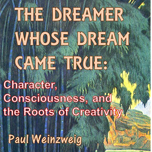 The Dreamer Whose Dream Came True: Character, Consciousness, and the Roots of Creativity cover art