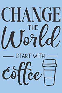 """Change the world start with coffee: Blank Lined Notebook Journal ToDo Exercise Book or Diary (6"""" x 9"""" inch) with 120 pages"""