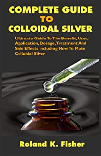 COMPLETE GUIDE TO COLLOIDAL SILVER: Ultimate Guide To The Benefit, Uses, Application, Dosage, Treatment And Side Effects I...