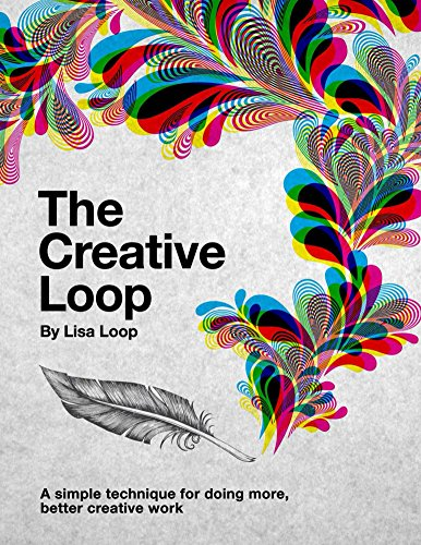 The Creative Loop: A simple technique for doing more, better creative work (English Edition)