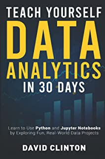 Teach Yourself Data Analytics in 30 Days: Learn to use Python and Jupyter Notebooks by exploring fun, real-world data proj...