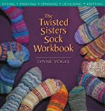The Twisted Sisters Sock Workbook: Dyeing Painting Spinning Designing Knitting
