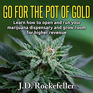 Go for the Pot of Gold     Learn How to Open and Run Your Marijuana Dispensary and Grow Room for Higher Revenue              By:                                                                                                                                 J. D. Rockefeller                               Narrated by:                                                                                                                                 Eric Medler                      Length: 44 mins     10 ratings     Overall 3.1