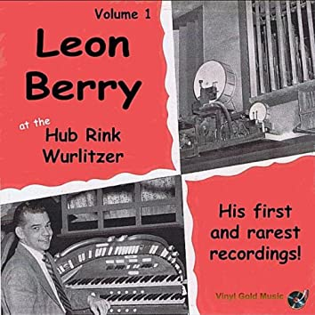 Leon Berry at the Hub Rink Wurlitzer- His First and Rarest Recordings!, Vol. 1