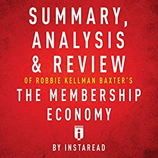 Summary, Analysis & Review of Robbie Kellman Baxter's The Membership Economy by Instaread                   By:                                                                                                                                 Instaread                               Narrated by:                                                                                                                                 Sam Scholl                      Length: 22 mins     2 ratings     Overall 5.0