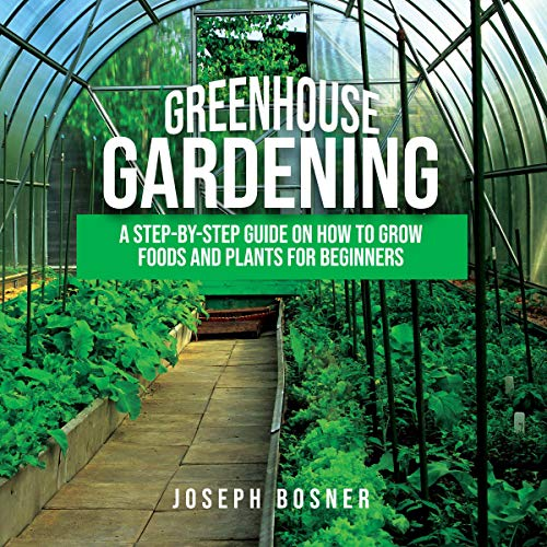 Greenhouse Gardening: A Step-by-Step Guide on How to Grow Foods and Plants for Beginners cover art