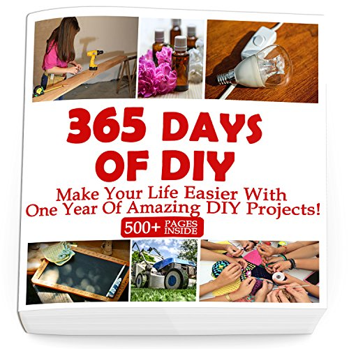 365 Days Of DIY: Make Your Life Easier With One Year Of Amazing DIY Projects! : (DIY Household Hacks, DIY Cleaning and Organizing, Homesteading) (English Edition)