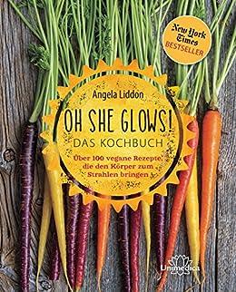 Oh She Glows! Das Kochbuch: Über 100 vegane Rezepte, die den Körper zum Strahlen bringen (German Edition) by [Angela Liddon]