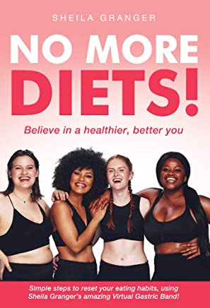 No More Diets! Believe In A Better, Healthier You - Simple Steps To Reset Your Eating Habits, Using Sheila Granger's Amazing Virtual Gastric Band!