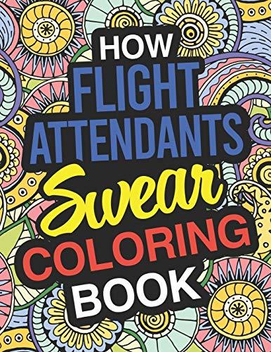 How Flight Attendants Swear: Flight Attendant Coloring Book For Swearing Like A Flight Attendant: Flight Attendant Gifts | Birthday & Christmas ... Crew | Steward | Hostess | Skycap | Purser
