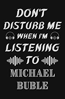 Don't Disturb Me When I'm Listening To Michael Buble: Michael Buble Notebook/ Journal/ Diary/ Notepad | Michael Buble Love...