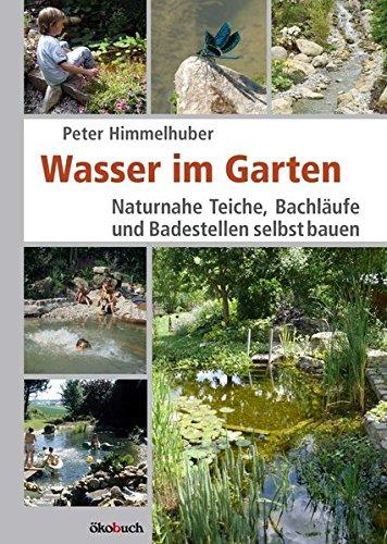 Wasser im Garten: Naturnahe Teiche, Bachläufe und Badestellen selbst bauen