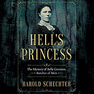 Hell's Princess     The Mystery of Belle Gunness, Butcher of Men              Written by:                                                                                                                                 Harold Schechter                               Narrated by:                                                                                                                                 Malcolm Hillgartner                      Length: 8 hrs and 53 mins     3 ratings     Overall 3.3