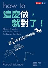 這麼做,就對了!:最ㄎㄧㄤ的生活科學指南: How To:Absurd Scientific Advice for Common Real-World Problems Absurd Scientific Advice for Common R...