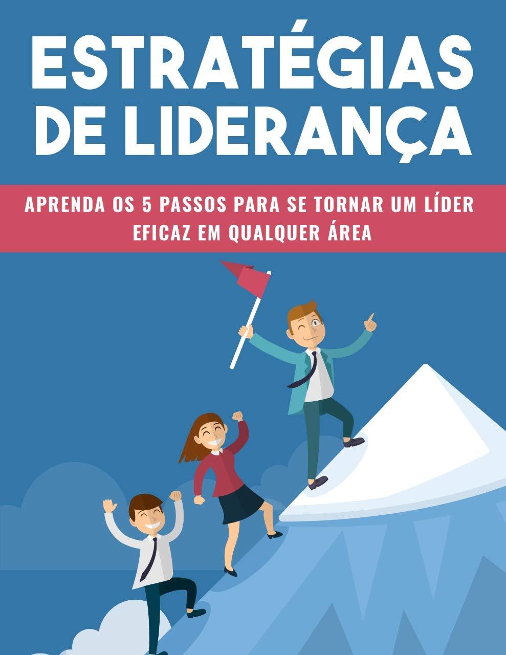 ESTRATÉGIAS DE LIDERANÇA: Aprenda os Cinco Passos Para Se Tornar Um Líder (Portuguese Edition)