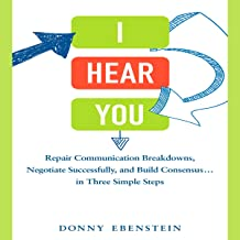 I Hear You: Repair Communication Breakdowns, Negotiate Successfully, and Build Consensus...in Three Simple Steps