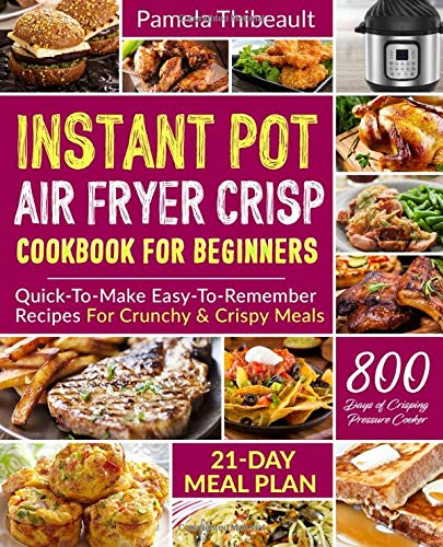 Instant Pot Air Fryer Crisp Cookbook for Beginners: Quick-To-Make Easy-To-Remember Recipes For Crunchy & Crispy Meals