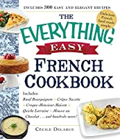 The Everything Easy French Cookbook: Includes Boeuf Bourguignon, Crepes Suzette, Croque-Monsieur Maison, Quiche Lorraine, Mousse au Chocolat...and Hundreds More! (Everything®)