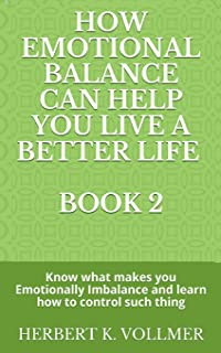 How Emotional Balance Can Help You Live a Better Life. Book 2: Know what makes you Emotionally Imbalance and learn how to ...