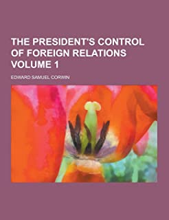 The President's Control of Foreign Relations Volume 1
