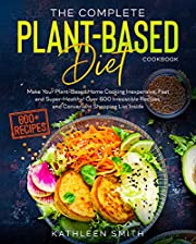 The Complete Plant-Based Diet Cookbook: Make Your Plant-Based Home Cooking Inexpensive, Fast and Super-Healthy! Over 600 Irresistible Recipes and Convenient Shopping List Inside