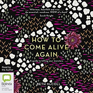 How to Come Alive Again     A Guide to Killing Your Monsters              By:                                                                                                                                 Beth McColl                               Narrated by:                                                                                                                                 Beth McColl                      Length: 9 hrs and 5 mins     4 ratings     Overall 4.8