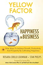 Yellow Factor. Happiness in Business: Nine Ways To Achieve Business Growth, Productivity, And Prosperity By Cultivating Ha...
