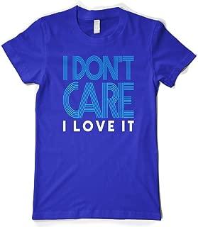 Women's I Don't Care I Love It T-Shirt