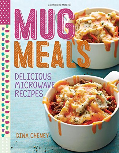 Mug Meals: Simple and Delicious Meals from the Microwave: Delicious Microwave Recipes