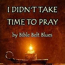 I Didn't Take Time to Pray