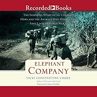 Elephant Company     The Inspiring Story of an Unlikely Hero and the Animals Who Helped Him Save Lives in World War II              By:                                                                                                                                 Vicki Constantine Croke                               Narrated by:                                                                                                                                 Simon Prebble                      Length: 9 hrs and 43 mins     1,743 ratings     Overall 4.6