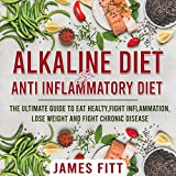 Alkaline Diet & Anti Inflammatory Diet: The Ultimate Guide to Eat Healty, Fight Inflammation, Lose Weight and Fight Chronic Disease