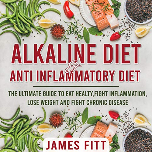 Alkaline Diet & Anti Inflammatory Diet: The Ultimate Guide to Eat Healty, Fight Inflammation, Lose Weight and Fight Chronic Disease cover art