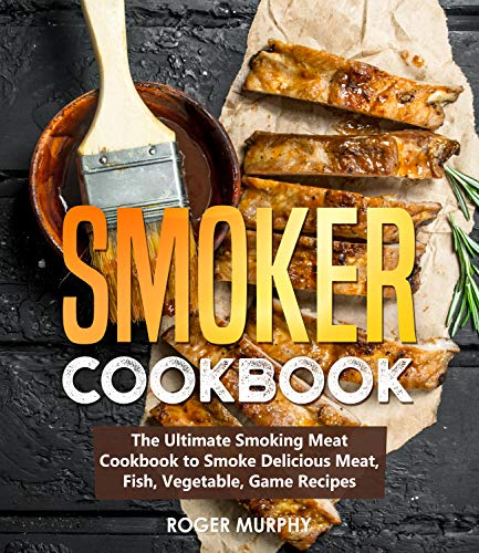 Smoker Cookbook: The Ultimate Smoking Meat Cookbook to Smoke Delicious Meat, Fish, Vegetable, Game Recipes
