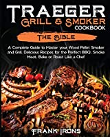Traeger Grill & Smoker Cookbook: The Bible. A Complete Guide to Master your Wood Pellet Smoker and Grill. Delicious Recipes for the Perfect BBQ. Smoke Meat, Bake or Roast Like a Chef