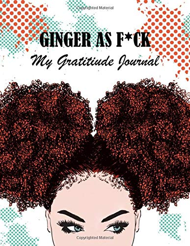 GINGER AS F*CK - MY GRATITIUDE JOURNAL: Motivation and Inspirational Guide, Journal for Practicing the Mindful Art, Positivity Diary for Happy You, Great Gift Idea for Women and Girls