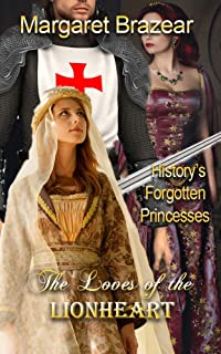 The Loves of the Lionheart: History's Forgotten Princesses