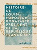 Histoire de Louis-Napoléon Bonaparte, président de la République française, depuis sa naissance jusqu'à ce jour... par A. Barbier... (French Edition)